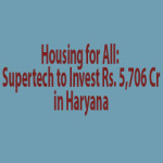 Housing for All: Supertech to Invest Rs. 5,706 Cr in Haryana